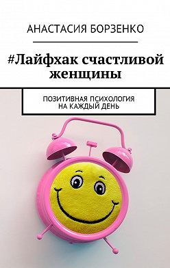 Анастасия Борзенко - #Лайфхак счастливой женщины. Позитивная психология накаждыйдень