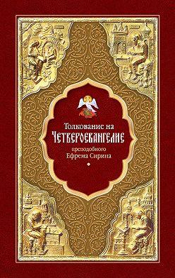 преподобный Ефрем Сирин - Толкование на Четвероевангелие преподобного Ефрема Сирина