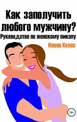 Илона Колес - Как заполучить любого мужчину? Руководство по женскому пикапу