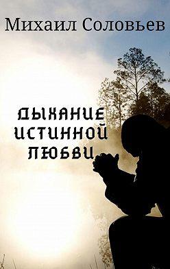 Михаил Соловьев - Дыхание истинной любви