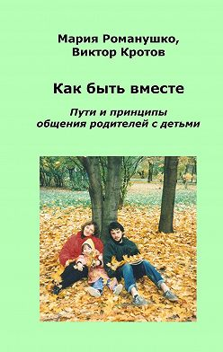 Виктор Кротов - Как быть вместе. Пути и принципы общения родителей с детьми