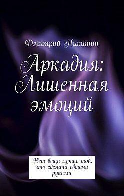 Дмитрий Никитин - Аркадия. Лишенная эмоций