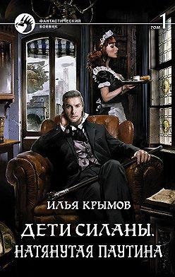 Илья Крымов - Дети Силаны. Натянутая паутина. Том 1
