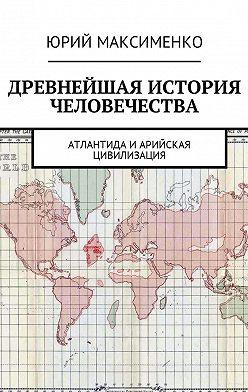 Юрий Максименко - Древнейшая история человечества. Атлантида иАрийская цивилизация