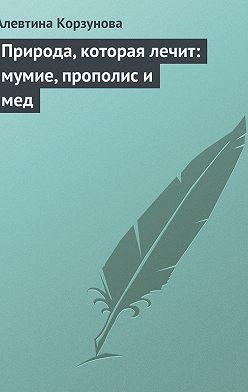Алевтина Корзунова - Природа, которая лечит: мумие, прополис и мед