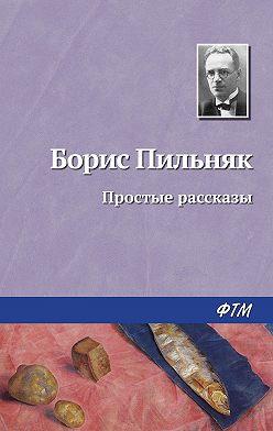 Борис Пильняк - Простые рассказы