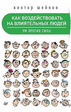 Виктор Шейнов - Как воздействовать на влиятельных людей. Ум против силы