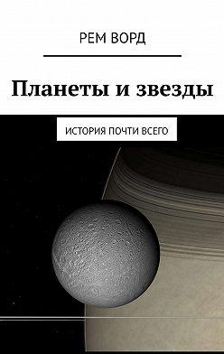 Рем Ворд - Планеты извезды. История почти Всего