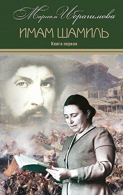 Мариам Ибрагимова - Имам Шамиль. Книга первая