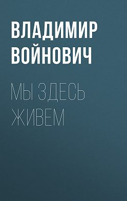 Владимир Войнович - Мы здесь живем