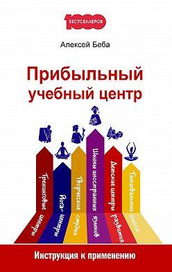 Алексей Беба - Прибыльный учебный центр. Инструкция к применению