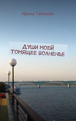 Ирина Табакова - Души моей томящее волненье