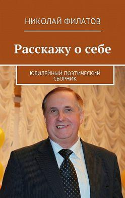 Николай Филатов - Расскажу осебе. Юбилейный поэтический сборник