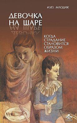 Ирина Млодик - Девочка на шаре. Когда страдание становится образом жизни