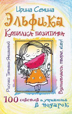 Ирина Семина - Эльфика. Копилка позитива. Вдохновляюсь, творю, живу! 100 советов и упражнений в подарок