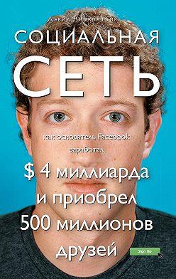 Дэвид Киркпатрик - Социальная сеть: как основатель Facebook заработал $ 4 миллиарда и приобрел 500 миллионов друзей