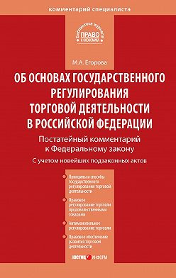 Мария Егорова - Комментарий к Федеральному закону от 28 декабря 2009г.№381-ФЗ «Об основах государственного регулирования торговой деятельности в Российской Федерации» (постатейный)