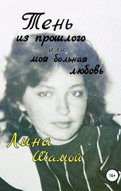 Полина Кондейкина - Тень из прошлого, или Моя больная любовь