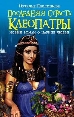 Наталья Павлищева - Последняя страсть Клеопатры. Новый роман о Царице любви