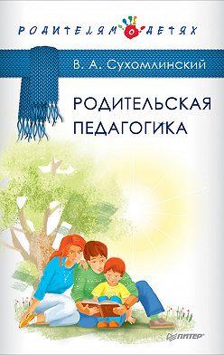Василий Сухомлинский - Родительская педагогика (сборник)