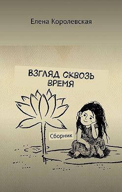 Елена Королевская - Взгляд сквозь время. Сборник