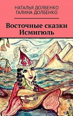 Наталья Долбенко - Восточные сказки Исмигюль
