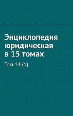 Рудольф Хачатуров - Энциклопедия юридическая в15томах. Том 14(У)