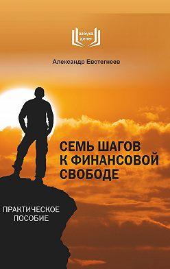 Александр Евстегнеев - Семь шагов к финансовой свободе