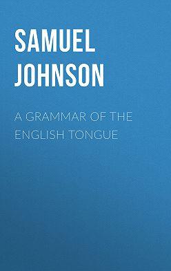 Samuel Johnson - A Grammar of the English Tongue