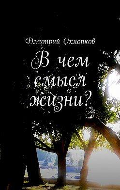 Дмитрий Охлопков - Вчем смысл жизни? История, основанная на реальных событиях каждого человека