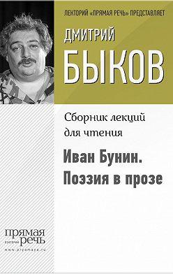 Дмитрий Быков - Иван Бунин. Поэзия в прозе