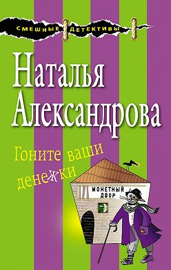 Наталья Александрова - Гоните ваши денежки