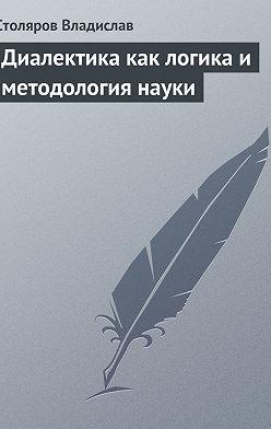 Владислав Столяров - Диалектика как логика и методология науки