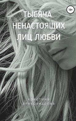 Кристина Александрова - Тысяча ненастоящих лиц любви