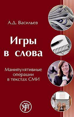 Александр Васильев - Игры в слова. Манипулятивные операции в текстах СМИ