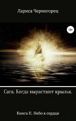Лариса Черногорец - Сага «Когда вырастают крылья». Книга II. Небо в сердце