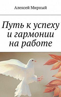 Алексей Мирный - Путь к успеху и гармонии на работе
