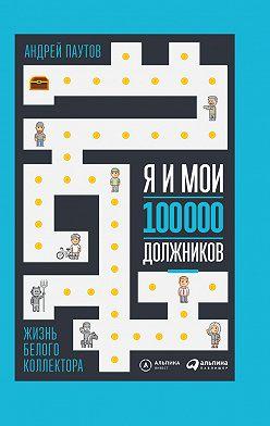 Андрей Паутов - Я и мои 100 000 должников. Жизнь белого коллектора
