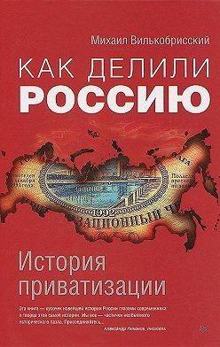 Михаил Вилькобрисский - Как делили Россию. История приватизации