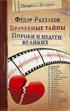 Федор Раззаков - Врачебные тайны. Пороки и недуги великих