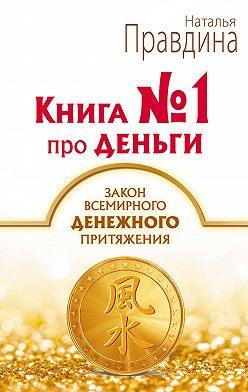 Наталия Правдина - Книга № 1 про деньги. Закон всемирного денежного притяжения
