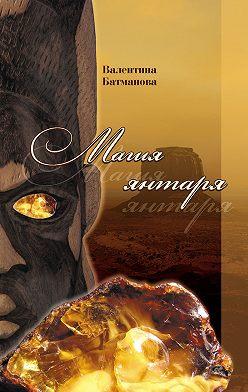 Валентина Батманова - Магия янтаря