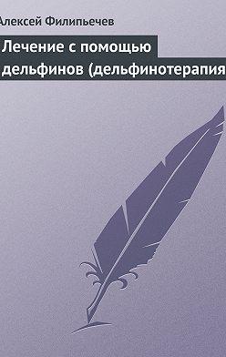 Алексей Филипьечев - Лечение с помощью дельфинов (дельфинотерапия)