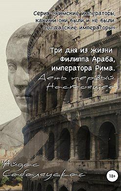 Айдас Сабаляускас - Три дня из жизни Филиппа Араба, императора Рима. День первый. Настоящее