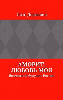 Иван Державин - Аморит, любовьмоя. Возможное будущее России