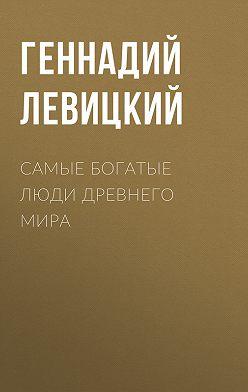 Геннадий Левицкий - Самые богатые люди Древнего мира