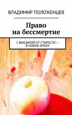 Владимир Положенцев - Право набессмертие. Свакциной отстарости – вновую эпоху