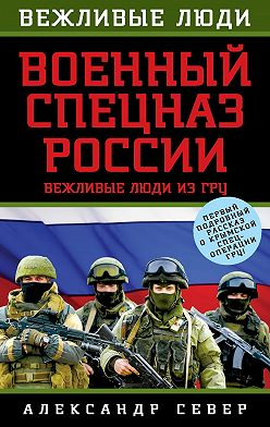 Александр Север - Военный спецназ России. Вежливые люди из ГРУ