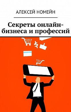Алексей Номейн - Секреты онлайн-бизнеса и профессий