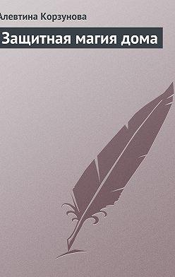 Алевтина Корзунова - Защитная магия дома